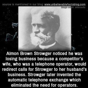 dit: source is mentioned in our blog: www.unbellevablefactsblog.com  dit: Wikimedia  Almon Brown Strowger noticed he was  losing business because a competitor's  wife, who was a telephone operator, would  redirect calls for Strowger to her husband's  business. Strowger later invented the  automatic telephone exchange which  eliminated the need for operators.