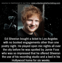 So Impressed: source Is mentioned in our blog: www.unbellevablefactsblog.com  Ed Sheeran bought a ticket to Los Angeles  with no booked engagements other than one  poetry night. He played open mic nights all over  the city before he was spotted by Jamie Foxx  who was so impressed that he offered Sheeran  the use of his recording studio and a bed in his  Hollywood home for six weeks.