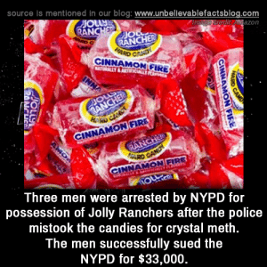 Sued: source is mentioned in our blog: www.unbellevablefactsblog.com  edit Anazon  AN  JIO  RANCHER  CINNAMON GIRE  0  NNAMON FIRE  INNAMON FIRE  Three men were arrested by NYPD for  possession of Jolly Ranchers after the police  mistook the candies for crystal meth  The men successfully sued the  NYPD for $33,000