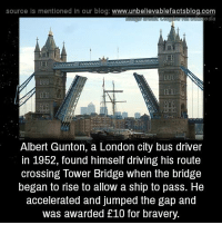 Driving, Memes, and The Gap: source Is mentioned in our blog: www.unbellevablefactsblog.com  ee dia  Albert Gunton, a London city bus driver  in 1952, found himself driving his route  crossing Tower Bridge when the bridge  began to rise to allow a ship to pass. He  accelerated and jumped the gap and  was awarded £10 for bravery.