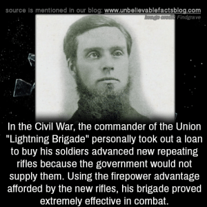 "the civil war: source is mentioned in our blog: www.unbellevablefactsblog.com  Findgrave  In the Civil War, the commander of the Uniorn  ""Lightning Brigade"" personally took out a loan  to buy his soldiers advanced new repeating  rifles because the government would not  supply them. Using the firepower advantage  afforded by the new rifles, his brigade proved  extremely effective in combat."