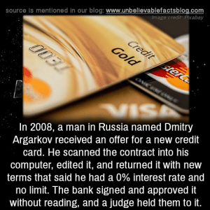 no limit: source is mentioned in our blog: www.unbellevablefactsblog.com  Image credit: Pixabay  In 2008, a man in Russia named Dmitry  Argarkov received an offer for a new credit  card. He scanned the contract into his  computer, edited it, and returned it with new  terms that said he had a 0% interest rate and  no limit. The bank signed and approved it  without reading, and a judge held them to it.