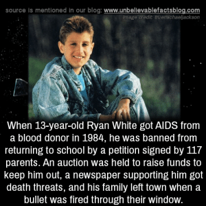 Family, Memes, and Parents: source is mentioned in our blog: www.unbellevablefactsblog.com  Image credit truemichaeljackson  When 13-year-old Ryan White got AlDS from  a blood donor in 1984, he was banned from  returning to school by a petition signed by 117  parents. An auction was held to raise funds to  keep him out, a newspaper supporting him got  death threats, and his family left town when a  bullet was fired through their window