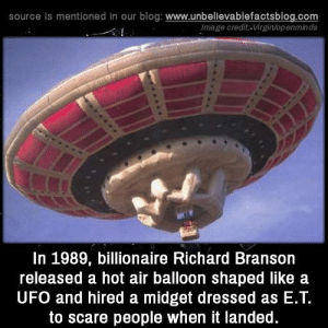 Crazy, Memes, and Scare: source Is mentioned in our blog: www.unbellevablefactsblog.com  Image credit-Virgin/openminds  In 1989, billionaire Richard Branson  released a hot air balloon shaped like a  UFO and hired a midget dressed as E.Т.  to scare people when it landed. Crazy!