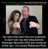 Memes, Radio, and Blog: source Is mentioned In our blog  www.unbellevablefactsblog.com  Image source: Facebopkval and Scott in the Moming/Gator Country 102.9  Two radio hosts were fined and suspended  on April Fools' day after telling listeners  Dihydrogen Monoxide (H20) was coming out  of their taps. This caused Widespread Panic.