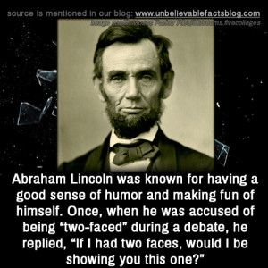 "Abraham Lincoln, Memes, and Abraham: source is mentioned in our blog: www.unbellevablefactsblog.com  ims.fivecolleges  Abraham Lincoln was known for having a  good sense of humor and making fun of  himself. Once, when he was accused of  being two-faced"" during a debate, he  replied, ""If I had two faces, would I be  showing you this one?"