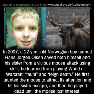 "Warcraft: source is mentioned in our blog: www.unbellevablefactsblog.com  In 2007, a 12-year-old Norwegian boy named  Hans Jorgen Olsen saved both himself and  his sister from a vicious moose attack using  skills he learned from playing World of  Warcraft: ""taunt"" and ""feign death."" He first  taunted the moose to attract its attention and  let his sister escape, and then he played  dead until the moose lost interest."
