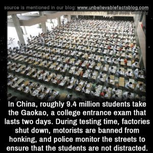 honking: source is mentioned in our blog: www.unbellevablefactsblog.com  In China, roughly 9.4 million students take  the Gaokao, a college entrance exam that  lasts two days. During testing time, factories  shut down, motorists are banned from  honking, and police monitor the streets to  ensure that the students are not distracted.
