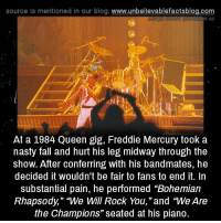 "Fall, Memes, and Nasty: source Is mentioned in our blog: www.unbellevablefactsblog.com  ive.ca  At a 1984 Queen gig, Freddie Mercury took a  nasty fall and hurt his leg midway through the  show. After conferring with his bandmates, he  decided it wouldn't be fair to fans to end it. In  substantial pain, he performed ""Bohemian  Rhapsody,"" ""We will Rock You,""and ""We Are  the Champions"" seated at his piano."