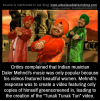 "Beautiful, Facts, and Music: source is mentioned in our blog: www.unbellevablefactsblog.com  lmage courtesy: SonyMusic India VEVO  Critics complained that Indian musician  Daler Mehndi's music was only popular because  his videos featured beautiful women. Mehndi's  response was to create a video featuring only  copies of himself greenscreened in, leading to  the creation of the ""Tunak Tunak Tun"" video. thebiscuiteternal: strampunch:  hmas-sydney:  unbelievable-facts:  Critics complained that Indian musician Daler Mehndi's music was only popular because his videos featured beautiful women. Mehndi's response was to create a video featuring only copies of himself greenscreened in, leading to the creation of the ""Tunak Tunak Tun"" video.  Creates his most popular video just because people say he cant. What a lad  posted the video because some people in Tumblr are too young to remember this masterpiece.  Video: ClassicBackstory: *Genius*"