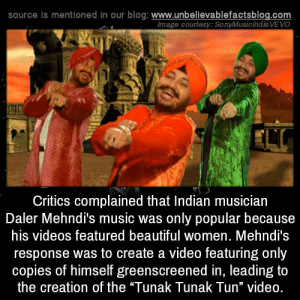 "Beautiful, The Dab, and Facts: source is mentioned in our blog: www.unbellevablefactsblog.com  lmage courtesy: SonyMusic India VEVO  Critics complained that Indian musician  Daler Mehndi's music was only popular because  his videos featured beautiful women. Mehndi's  response was to create a video featuring only  copies of himself greenscreened in, leading to  the creation of the ""Tunak Tunak Tun"" video. elfwreck: misanthropemom:  worthyourweightinfanfiction:  thebiscuiteternal:  strampunch:  hmas-sydney:  unbelievable-facts:  Critics complained that Indian musician Daler Mehndi's music was only popular because his videos featured beautiful women. Mehndi's response was to create a video featuring only copies of himself greenscreened in, leading to the creation of the ""Tunak Tunak Tun"" video.  Creates his most popular video just because people say he cant. What a lad  posted the video because some people in Tumblr are too young to remember this masterpiece.  Video: ClassicBackstory: *Genius*  are we not going to discuss the fact that he dabs several times in this video that was made in 1998  bewdy  Appreciation of this musical masterpiece is not limited to Indian people!"
