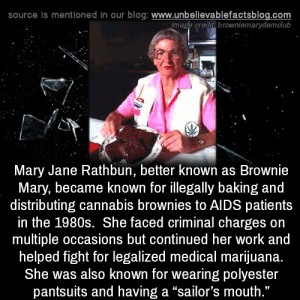 "1980s: source is mentioned in our blog: www.unbellevablefactsblog.com  lmage credit browniemarydemclub  Mary Jane Rathbun, better known as Brownie  Mary, became known for illegally baking and  distributing cannabis brownies to AIDS patients  in the 1980s. She faced criminal charges on  multiple occasions but continued her work and  helped fight for legalized medical marijuana.  She was also known for wearing polyester  pantsuits and having a ""sailor's mouth  ."""