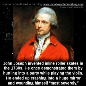 "Memes, Party, and Blog: source is mentioned in our blog: www.unbellevablefactsblog.com  lmage credit: wikimedia  John Joseph invented inline roller skates in  the 1760s. He once demonstrated them by  hurtling into a party while playing the violin.  He ended up crashing into a huge mirror  and wounding himself ""most severely."""