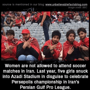 Girls, Memes, and Soccer: source is mentioned in our blog: www.unbellevablefactsblog.com  mage credit BBC  Women are not allowed to attend soccer  matches in Iran. Last year, five girls snuck  into Azadi Stadium in disguise to celebrate  Persepolis championship in Iran's  Persian Gulf Pro League.
