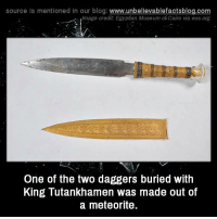 eos: source is mentioned in our blog: www.unbellevablefactsblog.com  mage credit: Egyptian, Museum of Cairo via eos.org  One of the two daggers buried with  King Tutankhamen was made out of  a meteorite.