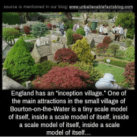 "England, Inception, and Memes: source is mentioned in our blog: www.unbellevablefactsblog.com  mage credit Mrfinch via wikimedia  England has an ""inception village."" One of  the main attractions in the small village of  Bourton-on-the-Water is a tiny scale model  of itself, inside a scale model of itself, inside  a scale model of itself, inside a scale  model of itself."