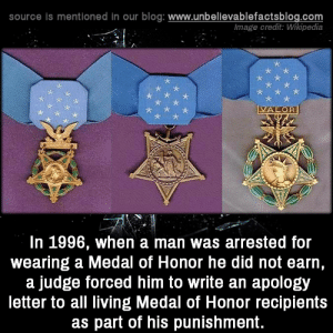 medal of honor: source is mentioned in our blog: www.unbellevablefactsblog.com  mage credit: Wikipedia  x ix  x k  In 1996, when a man was arrested for  wearing a Medal of Honor he did not earn,  a judge forced him to write an apology  letter to all living Medal of Honor recipients  as part of his punishment.