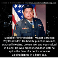"Doctor, Facts, and Fuck You: source is mentioned In our blog: www.unbellevablefactsblog.com  Medal of Honor recipient, Master Sergeant  Roy Benavidez. He had 37 puncture wounds,  exposed intestine, broken jaw, and eyes caked  in blood. He was pronounced dead until he  spit in the face of a doctor who was  zipping him up in a body bag. <p><a class=""tumblr_blog"" href=""http://southernbellegonehunting.tumblr.com/post/142795044256"">southernbellegonehunting</a>:</p> <blockquote> <p><a class=""tumblr_blog"" href=""http://evydypgs.tumblr.com/post/142464982408"">evydypgs</a>:</p> <blockquote> <p>don't waste your time with cat videos and read interesting facts from several blogs instead.<br/> if you wanna be unbored, stimulated follow me on <a href=""http://evydypgs.tumblr.com/"">http://evydypgs.tumblr.com/</a><br/> I guarantee you will learn something here.</p> </blockquote> <p>Benavidez: Fuck you and fuck death.</p> <p>Doctor: I'm just a doctor,not the grim reaper.</p> <p>Benavidez: Close enough.<br/></p> </blockquote>"