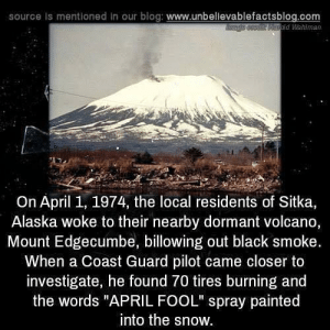 "Alaska, Black, and Blog: source Is mentioned in our blog: www.unbellevablefactsblog.com  old Wahlman  On April 1, 1974, the local residents of Sitka,  Alaska woke to their nearby dormant volcano,  Mount Edgecumbe, billowing out black smoke.  When a Coast Guard pilot came closer to  investigate, he found 70 tires burning and  the words ""APRIL FOOL"" spray painted  into the snow. Something to think about before 1 April."