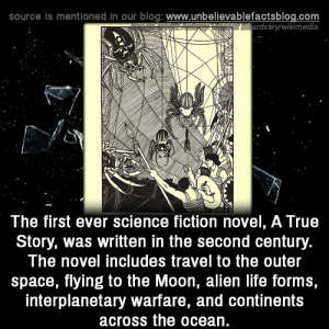 Life, Memes, and True: source is mentioned in our blog: www.unbellevablefactsblog.com  sBardsley/wikimedia  The first ever science fiction novel, A True  Story, was written in the second century.  The novel includes travel to the outer  space, flying to the Moon, alien life forms,  interplanetary warfare, and continents  across the ocean. Mind-blowing! 😅