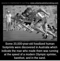 Memes, Australia, and Blog: source Is mentioned in our blog: www.unbellevablefactsblog.com  Some 20,000-year-old fossilized human  footprints were discovered in Australia which  indicate the man who made them was running  at the speed of a modern Olympic sprinter,  barefoot, and in the sand