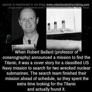 Stuart: source is mentioned in our blog: www.unbellevablefactsblog.com  Stuart  Image credit John,Mathew Smith 8  When Robert Ballard (professor of  oceanography) announced a mission to find the  Titanic, it was a cover story for a classified US  Navy mission to search for two wrecked nuclear  submarines. The search team finished their  mission ahead of schedule, so they spent the  extra time looking for the Titanic  and actually found it.