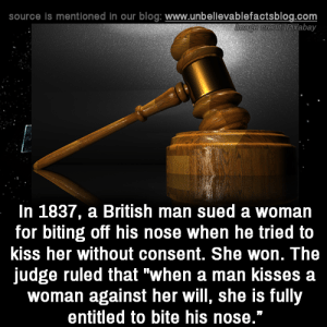 "Sued: source is mentioned in our blog: www.unbellevablefactsblog.com  tPixabay  In 1837, a British man sued a woman  for biting off his nose when he tried to  kiss her without consent. She won. The  judge ruled that ""when a man kisses a  woman against her will, she is fully  entitled to bite his nose."""