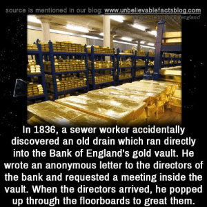 Honesty!: source Is mentioned in our blog: www.unbellevablefactsblog.com  wage credit bagkofengland  In 1836, a sewer worker accidentally  discovered an old drain which ran directly  into the Bank of England's gold vault. He  wrote an anonymous letter to the directors of  the bank and requested a meeting inside the  vault. When the directors arrived, he popped  up through the floorboards to great them Honesty!