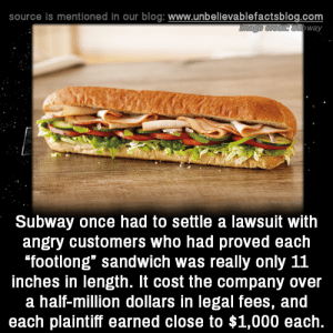 "Memes, Subway, and Blog: source is mentioned in our blog: www.unbellevablefactsblog.com  way  Subway once had to settle a lawsuit with  angry customers who had proved each  footlong"" sandwich was really only 11  inches in length. It cost the company over  a half-million dollars in legal fees, and  each plaintiff earned close to $1,000 each."