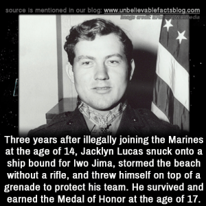 snuck: source is mentioned In our blog: www.unbellevablefactsblog.com  wikimedia  Three years after illegally joining the Marines  at the age of 14, Jacklyn Lucas snuck onto a  ship bound for lwo Jima, stormed the beach  without a rifle, and threw himself on top of a  grenade to protect his team. He survived and  earned the Medal of Honor at the age of 17.