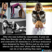 """Facts, Memes, and Weird: source is mentioned on weird-facts, org  After she was bullied by classmates, 9-year-old  Milla Star Bizzotto ran 36 miles, swam over 5 miles,  and overcame 25 obstacles in a 24-hour endurance  race designed by Navy SEALs just so she could  silence her critics and """"show other kids that they  can do or be anything they want.  blowing fact"""