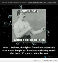 Man Meme: Source is mentloned in our blog: www.unbellevable-facts.tumblr.com  DONATE BLOOD  HAND MEA BUCKET AND A GUN  John L. Sullivan, the fighter from the overly manly  man meme, fought in a bare-knuckle boxing match  that lasted 75 rounds before he won.  aUnbelievableFts  HEAD OVER TO DAMNLOLCOM