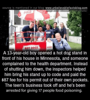 F in chat by PhatJamal MORE MEMES: source is mentloned in our blog: www.unbellevablefactsblog.com  ocaCola  OEpelisRolicewitter  Coca-Cola  SOODMAK  DRINKS  HOT DOGS  A 13-year-old boy opened a hot dog stand in  front of his house in Minnesota, and someone  complained to the health department. Instead  of shutting him down, the inspectors helped  him bring his stand up to code and paid the  $87 fee for his permit out of their own pockets.  The teen's business took off and he's been  arrested for giving 17 people food poisoning. F in chat by PhatJamal MORE MEMES
