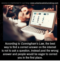 in the first place: source ls mentioned In our blog  www.unbelievablefactsblog.com  a H  According to Cunningham's Law, the best  way to find a correct answer on the internet  is not to ask a question, instead post the wrong  answer and people would be eager to correct  you in the first place.