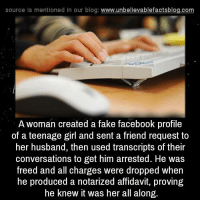Fake, Memes, and Blog: source ls mentioned in our blog  www.unbelievablefactsblog.com  A woman created a fake facebook profile  of a teenage girl and sent a friend request to  her husband, then used transcripts of their  conversations to get him arrested. He was  freed and all charges were dropped when  he produced a notarized affidavit, proving  he knew it was her all along.