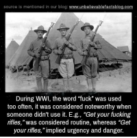 "Impliing: source ls mentioned in our blog  www.unbelievablefactsblog.com  During WWI, the word ""fuck"" was used  too often, it was considered noteworthy when  someone didn't use it. E.g., ""Get your fucking  rifles, ""was considered routine, whereas ""Get  your rifles,"" implied urgency and danger."