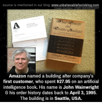 Dating: source ls mentioned In our blog  www.unbelievablefactsblog.com  Image courtesy: JOHN WAINWRIGHT  and  rating  Amazon named a building after company's  first customer, who spent $27.95 on an artificial  Intelligence book. His name is John Wainwright  & his order history dates back to April 3, 1995.  The building is in Seattle, USA.