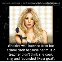 Music Teacher: source ls mentioned in our blog  www.unbelievablefactsblog.com  Image courtesy: Shakira/Facebook  Shakira was banned from her  school choir because her music  teacher didn't think she could  sing and sounded like a goat'.