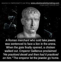 """Memes, 🤖, and Gate: source ls mentioned in our blog  www.unbelievablefactsblog.com  Image credit rome101 com  A Roman merchant who sold fake jewels  was sentenced to face a lion in the arena.  When the gate finally opened, a chicken  walked out. Emperor Gallienus proclaimed  """"He practiced deceit and then had it practiced  on him """"The emperor let the jeweler go home."""