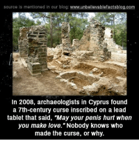 "Memes, Tablet, and Blog: source ls mentioned in our blog  www.unbelievablefactsblog.com  In 2008, archaeologists in Cyprus found  a 7th-century curse inscribed on a lead  tablet that said, ""May your penis hurt when  you make love. ""Nobody knows who  made the curse, or why."