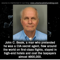 secret agent: source ls mentioned in our blog  www.unbelievablefactsblog.com  John C. Beale, a man who pretended  he was a CIA secret agent, flew around  the world on first-class flights, stayed in  high-end hotels and cost the taxpayers  almost $900,000.