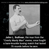 "Overly Manly: source ls mentioned in our blog  www.unbelievablefactsblog.com  John L. Sullivan, the man from the  ""Overly Manly Man"" meme, once fought  a bare-knuckle boxing match that lasted  75 rounds before he won."