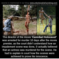 "Impals: source ls mentioned in our blog  www.unbelievablefactsblog.com  kaage courtesy: www.homfy.me.uk (right)  The director of the movie ""Cannibal Holocaust""  was arrested for murder 10 days after the movie  premier, as the court didn't understand how an  impalement scene was done, & actually believed  that an actress was murdered for the scene. He  had to explain in court how the scenes were  achieved to prove his innocence"