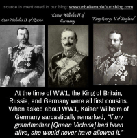 "sarcastically: source ls mentioned in our blog  www.unbelievablefactsblog.com  Kaiser millem II of  Zngland  Germany  King George V  Czar Nicholas II gy Romin  At the time of WW1, the King of Britain,  Russia, and Germany were all first cousins.  When asked about WW1, Kaiser Wilhelm of  Germany sarcastically remarked, ""If my  grandmother LQueen Victoria had been  alive, she would never have allowed it."""