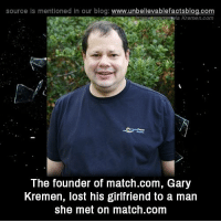 Match Com: source ls mentioned in our blog  www.unbelievablefactsblog.com  Kremen com  The founder of match.com, Gary  Kremen, lost his girlfriend to a man  she met on match.com