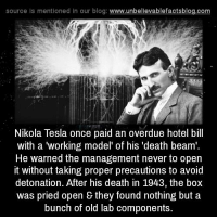 "Boxing, Memes, and Work: source ls mentioned in our blog  www.unbelievablefactsblog.com  Nikola Tesla once paid an overdue hotel bill  with a working model of his ""death beam'.  He warned the management never to open  it without taking proper precautions to avoid  detonation. After his death in 1943, the box  was pried open & they found nothing but a  bunch of old lab components."