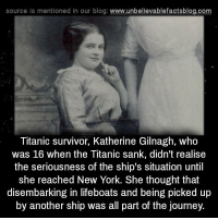 Journey, Memes, and New York: source ls mentioned in our blog  www.unbelievablefactsblog.com  Titanic survivor, Katherine Gilnagh, who  was 16 when the Titanic sank, didn't realise  the seriousness of the ship's situation until  she reached New York. She thought that  disembarking in lifeboats and being picked up  by another ship was all part of the journey.