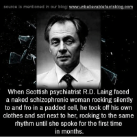 Clothes, Memes, and Blog: source ls mentioned in our blog  www.unbelievablefactsblog.com  When Scottish psychiatrist R.D. Laing faced  a naked schizophrenic woman rocking silently  to and fro in a padded cell, he took off his own  clothes and sat next to her, rocking to the same  rhythm until she spoke for the first time  in months.