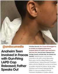 "Doe, Fire, and Guns: Source:  oc Weekly  @undocumedia Christian Dorscht, the 13-year-old dragged by  an off-duty Los Angeles policeman in  Anaheim Teen  Anaheim before he pulled a gun and fired a  shot near him, has just been released from  Involved in Fracas  Orange County Juvenile Hall, the Weekly has  learned. Anaheim police arrested him  with Gun Firing  yesterday in the after-school altercation  that's gone viral for alleged battery and  LAPD Cop  criminal threats. Johnny Dorscht, Christian's  father, tells the Weekly his son has never been  Released: Father  in trouble with the law before. (In the video,  Christian can be heard claiming that his  Speaks Out  father is a cop, according to Dorscht,  Christian's stepfather is a police officer) *FULL VIDEO SEE LINK IN BIO @undocumedia Anaheim: Off-duty LAPD officer forces 13 year old Mexican-American boy onto his property, shoots at him *FULL VIDEO SEE LINK IN BIO @undocumedia - - - - - - - - - - - - - Christian Dorscht, the 13-year-old dragged by an off-duty Los Angeles policeman in Anaheim before he pulled a gun and fired a shot near him, has just been released from Orange County Juvenile Hall, the Weekly has learned. Anaheim police arrested him yesterday in the after-school altercation that's gone viral for alleged battery and criminal threats. Johnny Dorscht, Christian's father, tells the Weekly his son has never been in trouble with the law before. (In the video, Christian can be heard claiming that his father is a cop; according to Dorscht, Christian's stepfather is a police officer). ""What I've been told is that my son told the off-duty cop, 'I'm going to sue you for hitting me. I'm a minor,'"" says Dorscht, saying his son was attacked first. In the now-infamous video, the sunglasses-wearing officer continually accuses Christian of saying he was going to ""shoot him,"" which became grounds for the criminal threats arrest in the cop's mind. Dorscht believes that all his kid did was stand up for a girl after the off-duty cop allegedly called the teen a ""cunt"" for stepping on his grass. Jimenez took various photographs of her son after he'd been taken into custody. They show wrist bruises where he was cuffed and other markings along his neck from the LAPD cop's grabbing-and-dragging routine. ""I'm pretty pissed off about what happened,"" Dorscht says. ""You could talk to anybody, my son has very good manners. He does good in school and isn't disrespectful or anything like that."" The case will be presented to the Orange County District Attorney's office, who'll decide on charges, if any. Spokesperson Susan Kang Schroeder hasn't responded to the Weekly's request for comment on the matter, but we'll publish it when we receive it. ""We're going to find legal representation and be suing,"" Dorscht says. ""This is B.S. Even the cops, when they got there, they had all the kids down. They didn't even go after the guy."""