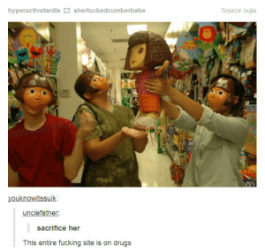 Alas, the ritual is almost complete, mortals.omg-humor.tumblr.com: Source: oujia  hyperactivetardis 2 sherlockedcumberbabe  youknowitssuik:  unclefather:  sacrifice her  This entire fucking site is on drugs Alas, the ritual is almost complete, mortals.omg-humor.tumblr.com